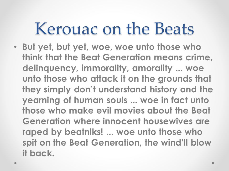 Kerouac on the Beats But yet, but yet, woe, woe unto those who think that the Beat Generation means crime, delinquency, immorality, amorality...
