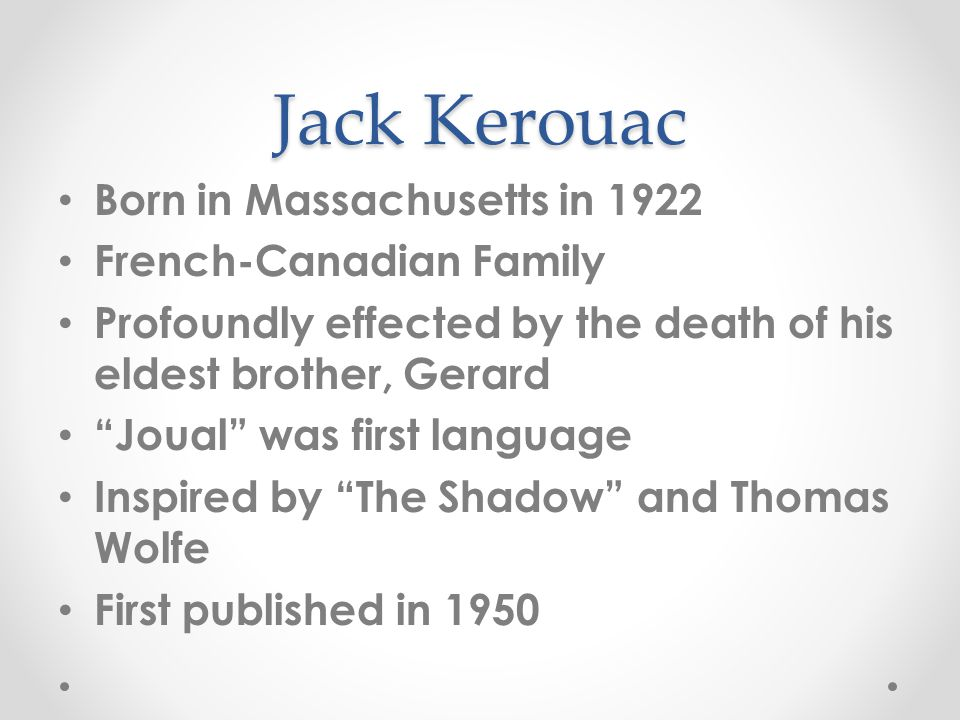 Jack Kerouac Born in Massachusetts in 1922 French-Canadian Family Profoundly effected by the death of his eldest brother, Gerard Joual was first language Inspired by The Shadow and Thomas Wolfe First published in 1950