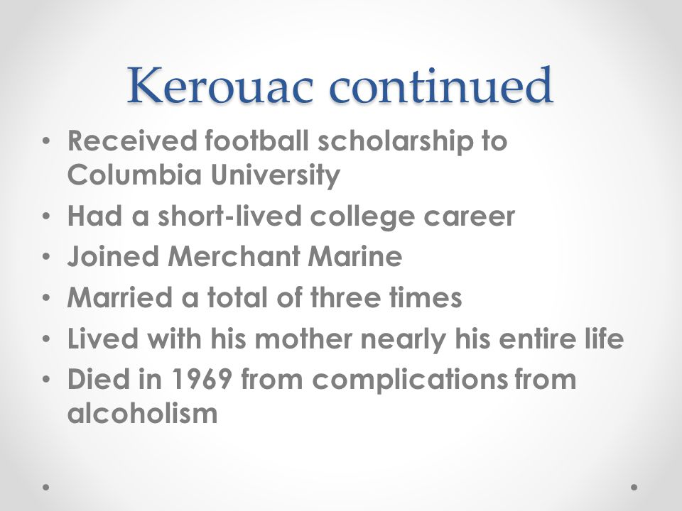 Kerouac continued Received football scholarship to Columbia University Had a short-lived college career Joined Merchant Marine Married a total of three times Lived with his mother nearly his entire life Died in 1969 from complications from alcoholism