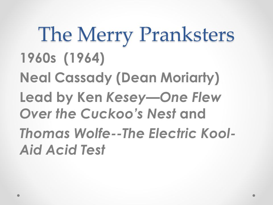 The Merry Pranksters 1960s (1964) Neal Cassady (Dean Moriarty) Lead by Ken Kesey—One Flew Over the Cuckoo's Nest and Thomas Wolfe--The Electric Kool- Aid Acid Test