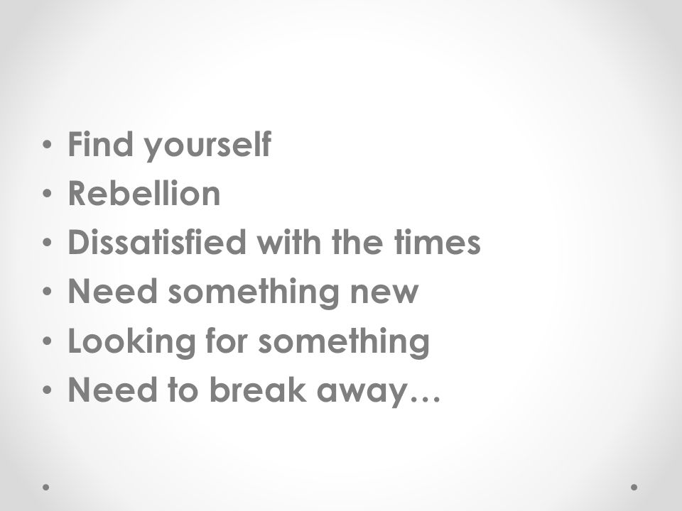 Find yourself Rebellion Dissatisfied with the times Need something new Looking for something Need to break away…