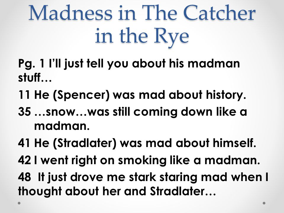 Madness in The Catcher in the Rye Pg. 1 I'll just tell you about his madman stuff… 11He (Spencer) was mad about history. 35…snow…was still coming down