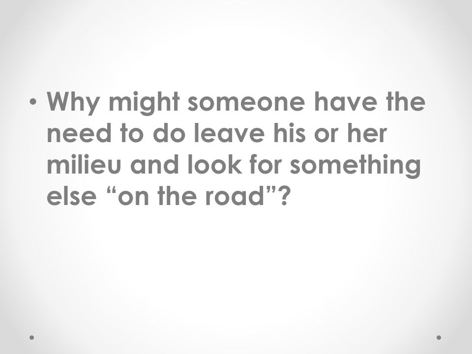 "Why might someone have the need to do leave his or her milieu and look for something else ""on the road""?"