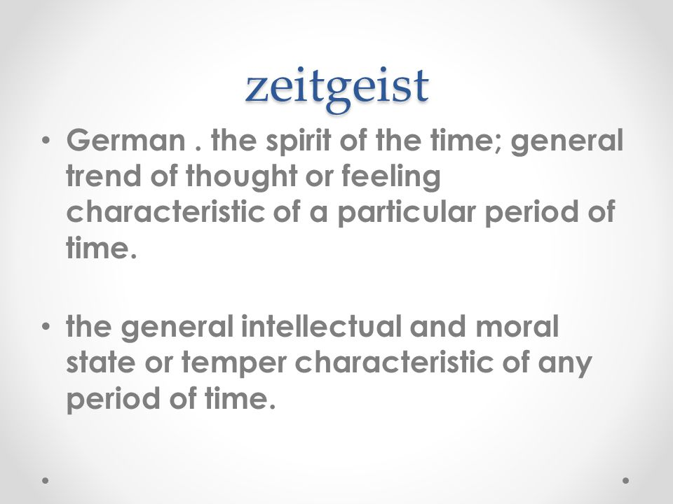 zeitgeist German. the spirit of the time; general trend of thought or feeling characteristic of a particular period of time. the general intellectual
