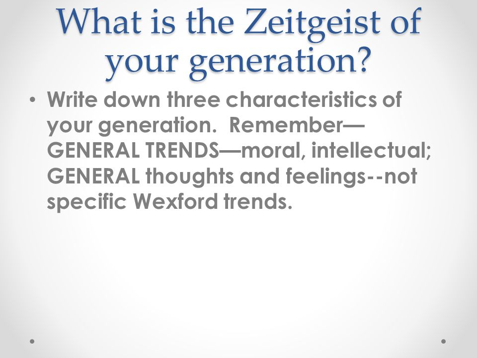 What is the Zeitgeist of your generation. Write down three characteristics of your generation.