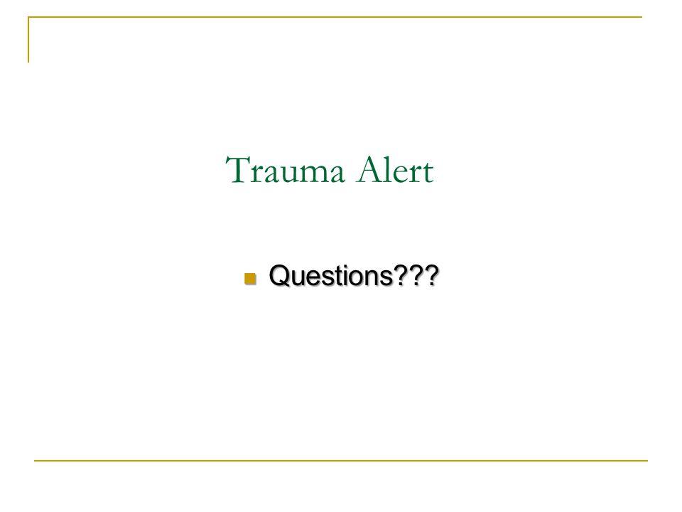 Trauma Alert Questions??? Questions???