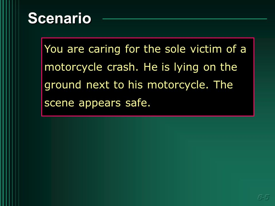Scenario You are caring for the sole victim of a motorcycle crash.