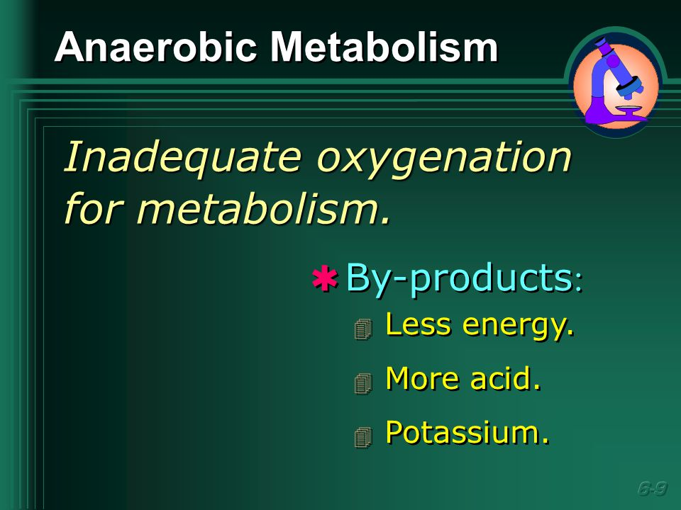Anaerobic Metabolism Inadequate oxygenation for metabolism.