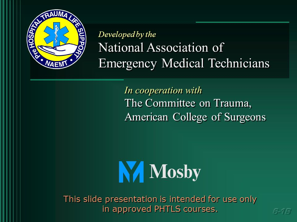 Developed by the National Association of Emergency Medical Technicians Developed by the National Association of Emergency Medical Technicians In cooperation with The Committee on Trauma, American College of Surgeons In cooperation with The Committee on Trauma, American College of Surgeons This slide presentation is intended for use only in approved PHTLS courses.