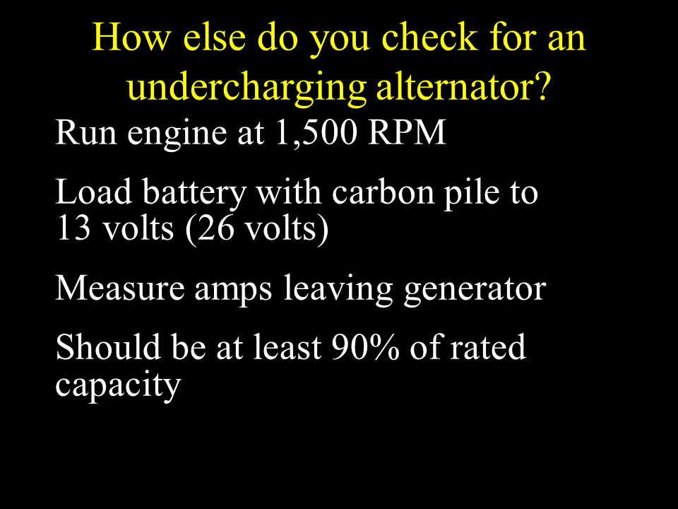 How else do you check for an undercharging alternator? Run engine at 1,500 RPM Load battery with carbon pile to 13 volts (26 volts) Measure amps leavi