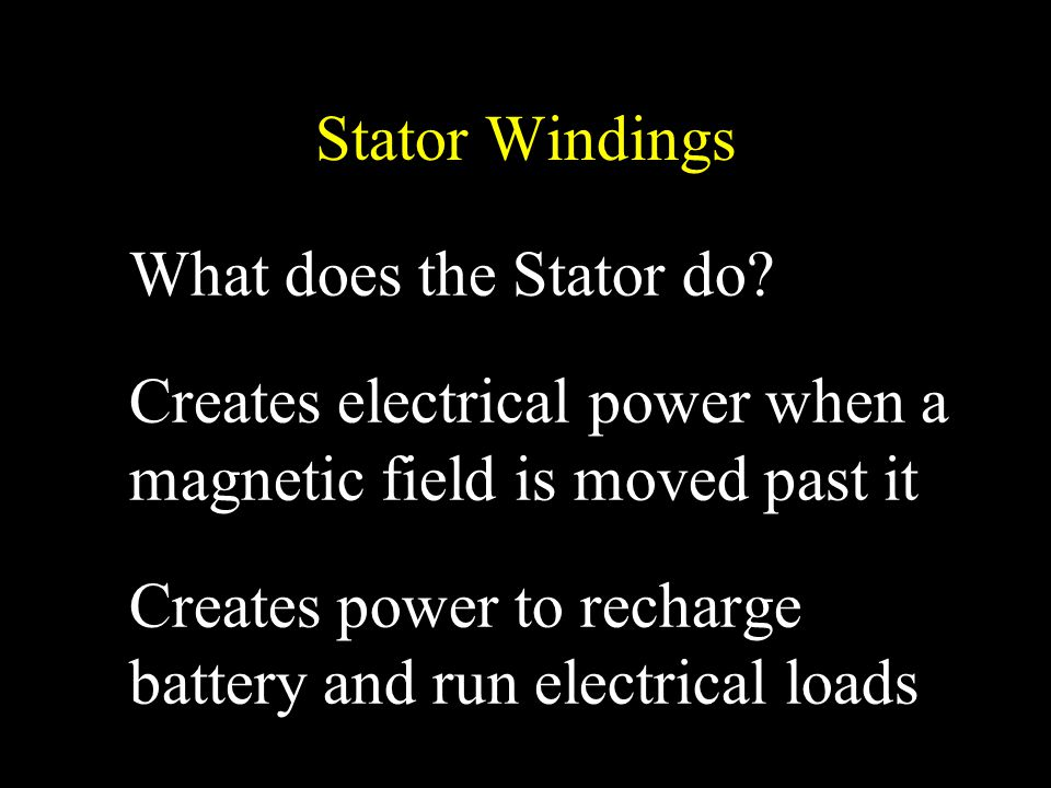 Stator Windings What does the Stator do? Creates electrical power when a magnetic field is moved past it Creates power to recharge battery and run ele
