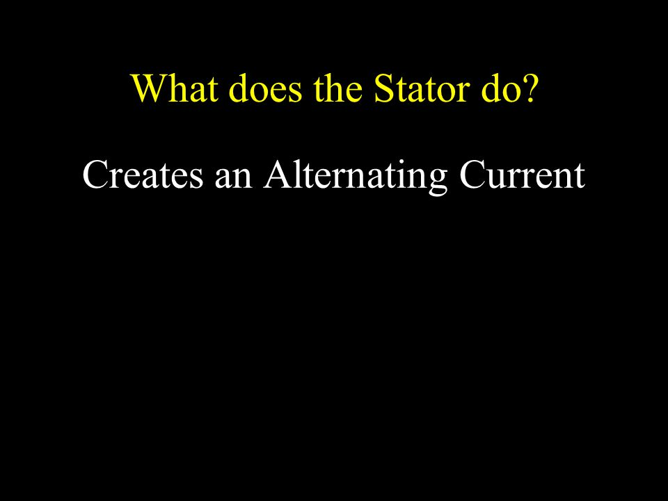 What does the Stator do? Creates an Alternating Current