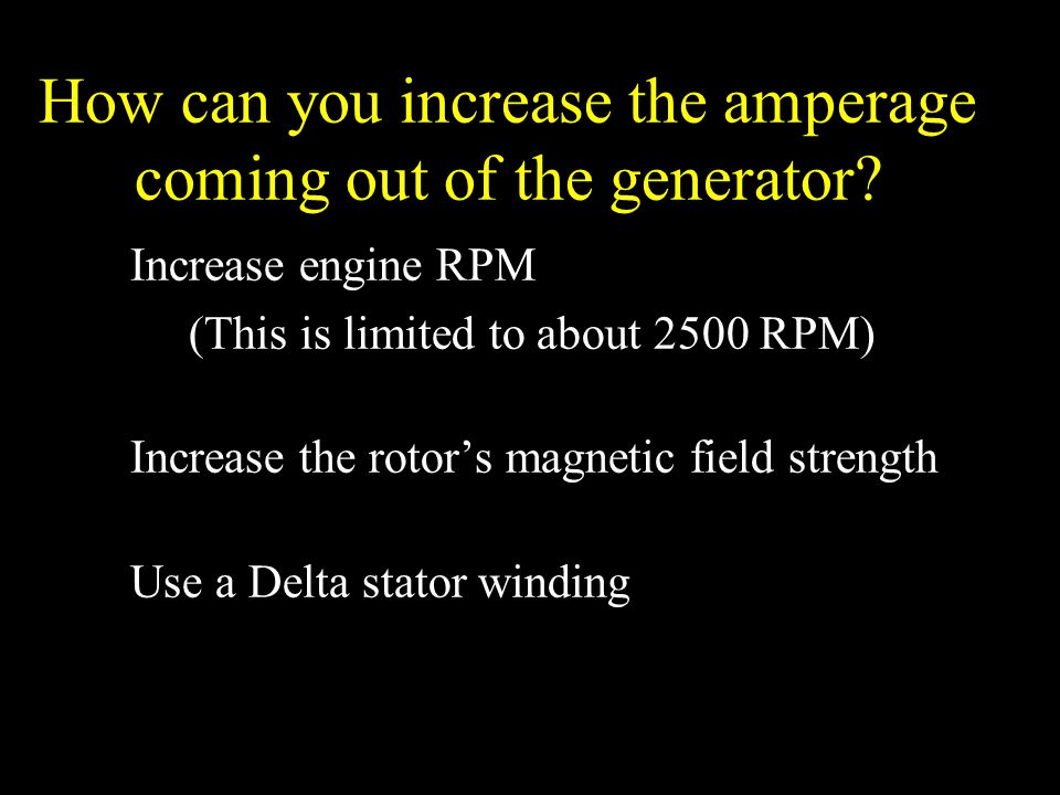 How can you increase the amperage coming out of the generator? Increase engine RPM (This is limited to about 2500 RPM) Increase the rotor's magnetic f