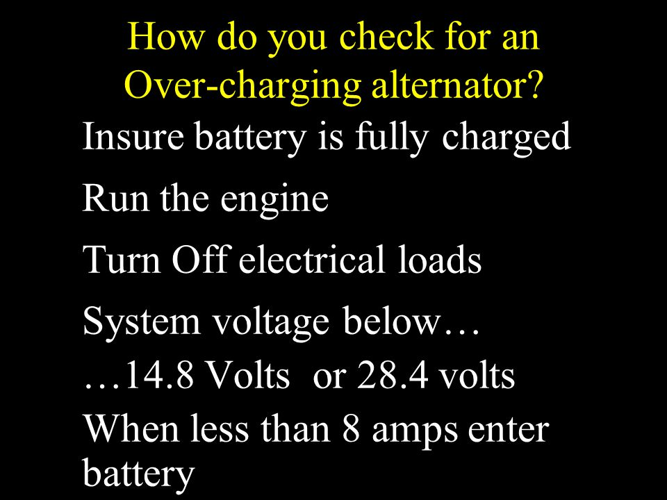 How do you check for an Over-charging alternator? Insure battery is fully charged Run the engine Turn Off electrical loads System voltage below… …14.8