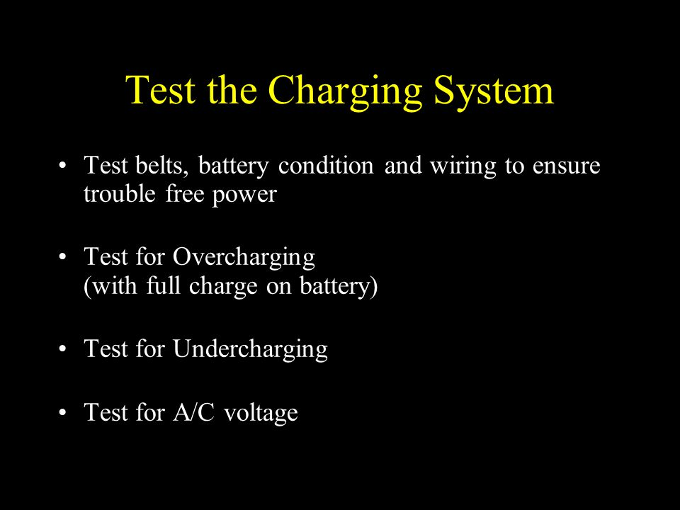 Test the Charging System Test belts, battery condition and wiring to ensure trouble free power Test for Overcharging (with full charge on battery) Tes