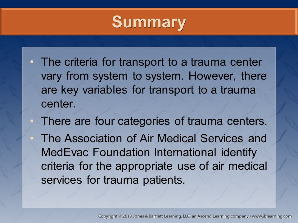 Summary The criteria for transport to a trauma center vary from system to system. However, there are key variables for transport to a trauma center. T