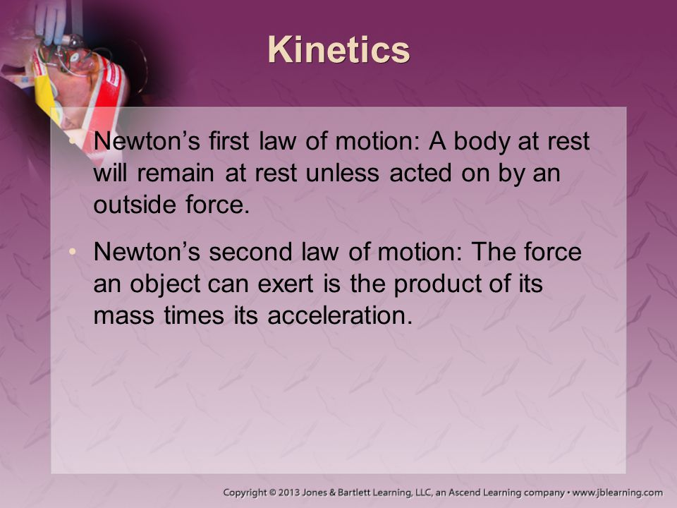 Kinetics Newton's first law of motion: A body at rest will remain at rest unless acted on by an outside force. Newton's second law of motion: The forc