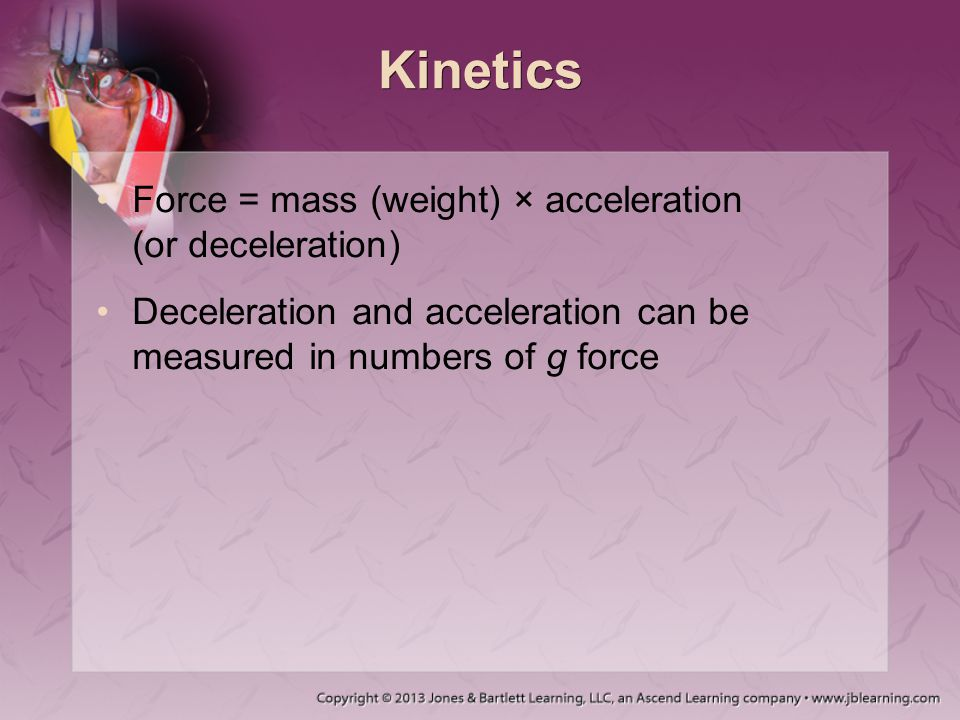 Kinetics Force = mass (weight) × acceleration (or deceleration) Deceleration and acceleration can be measured in numbers of g force