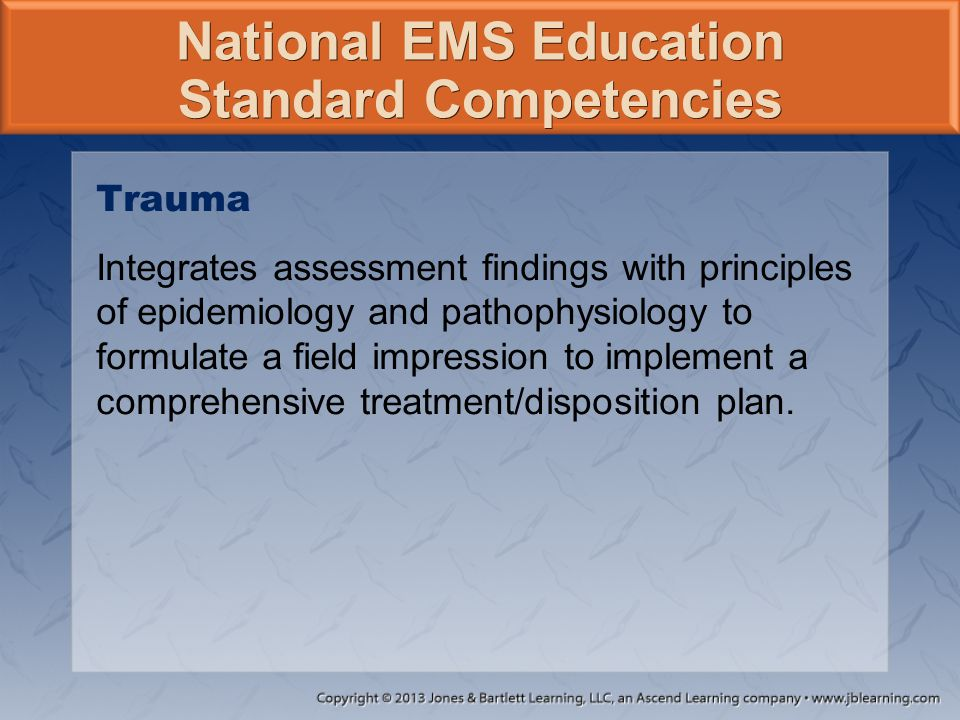 National EMS Education Standard Competencies Trauma Integrates assessment findings with principles of epidemiology and pathophysiology to formulate a