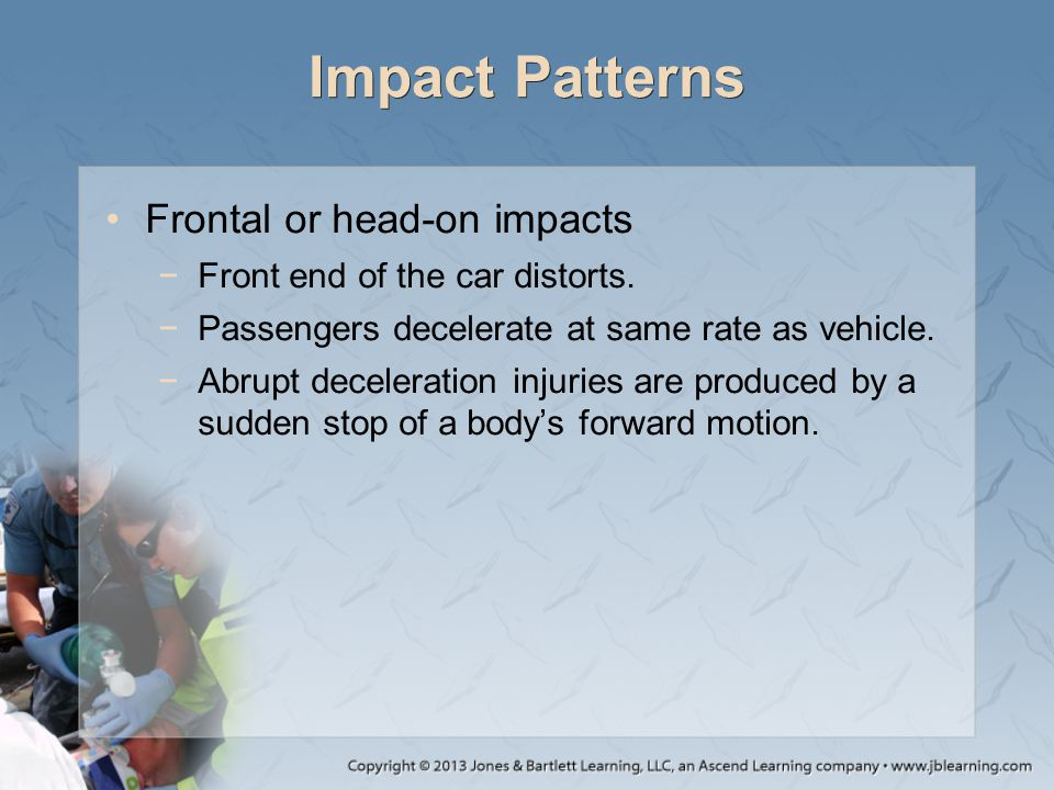 Impact Patterns Frontal or head-on impacts −Front end of the car distorts. −Passengers decelerate at same rate as vehicle. −Abrupt deceleration injuri