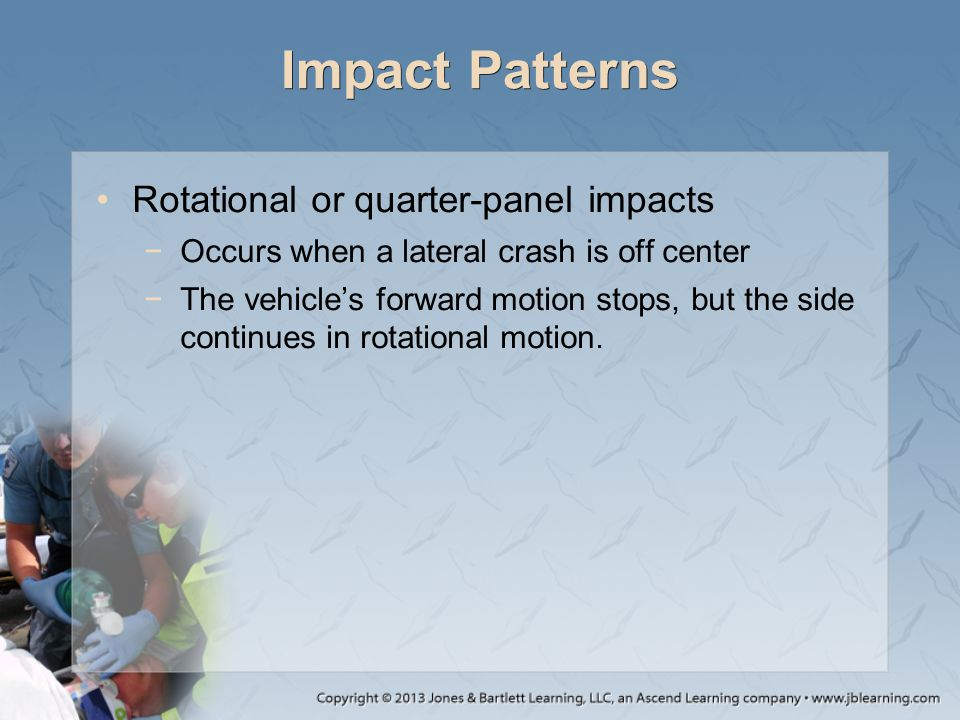Impact Patterns Rotational or quarter-panel impacts −Occurs when a lateral crash is off center −The vehicle's forward motion stops, but the side conti