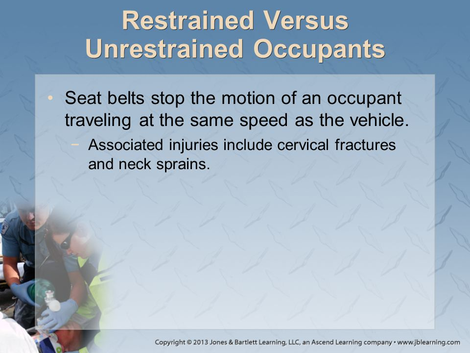 Restrained Versus Unrestrained Occupants Seat belts stop the motion of an occupant traveling at the same speed as the vehicle. −Associated injuries in