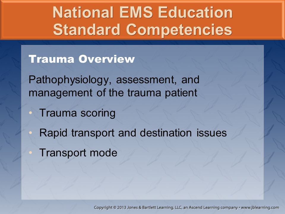 National EMS Education Standard Competencies Trauma Overview Pathophysiology, assessment, and management of the trauma patient Trauma scoring Rapid tr