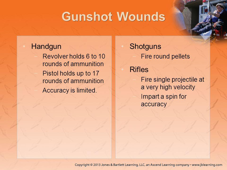 Gunshot Wounds Handgun −Revolver holds 6 to 10 rounds of ammunition −Pistol holds up to 17 rounds of ammunition −Accuracy is limited. Shotguns −Fire r