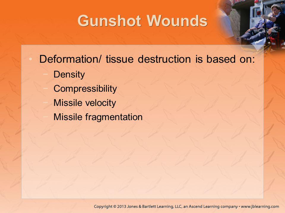 Gunshot Wounds Deformation/ tissue destruction is based on: −Density −Compressibility −Missile velocity −Missile fragmentation