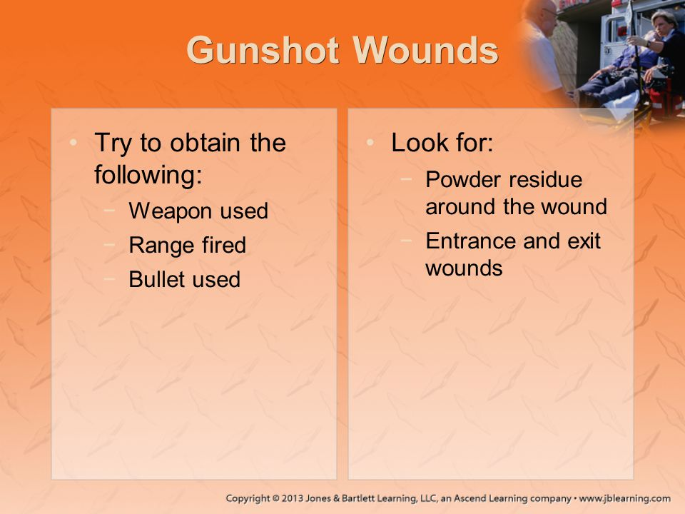 Gunshot Wounds Try to obtain the following: −Weapon used −Range fired −Bullet used Look for: −Powder residue around the wound −Entrance and exit wound