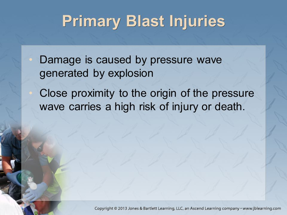 Primary Blast Injuries Damage is caused by pressure wave generated by explosion Close proximity to the origin of the pressure wave carries a high risk