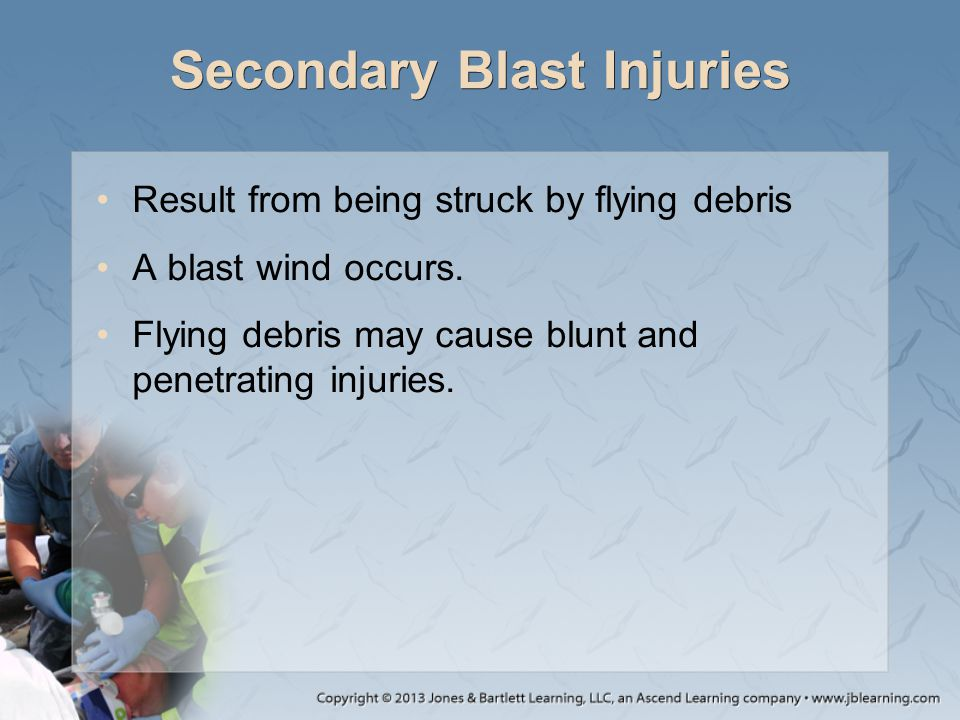 Secondary Blast Injuries Result from being struck by flying debris A blast wind occurs. Flying debris may cause blunt and penetrating injuries.