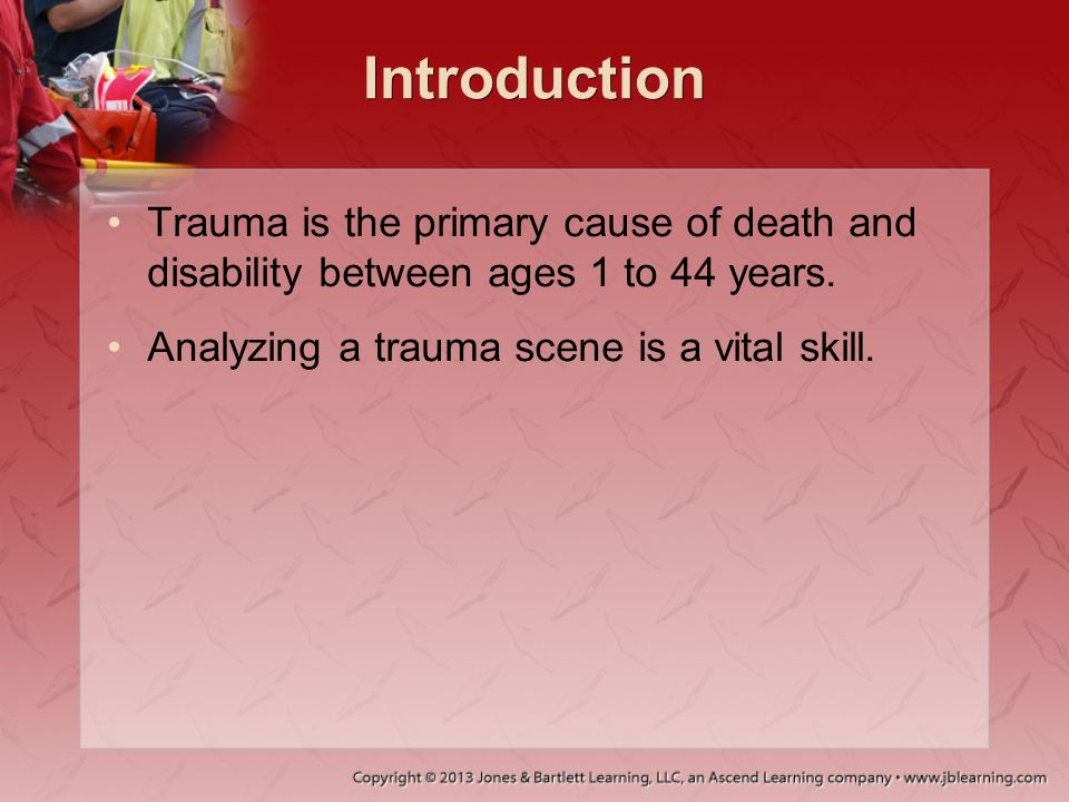Introduction Trauma is the primary cause of death and disability between ages 1 to 44 years. Analyzing a trauma scene is a vital skill.