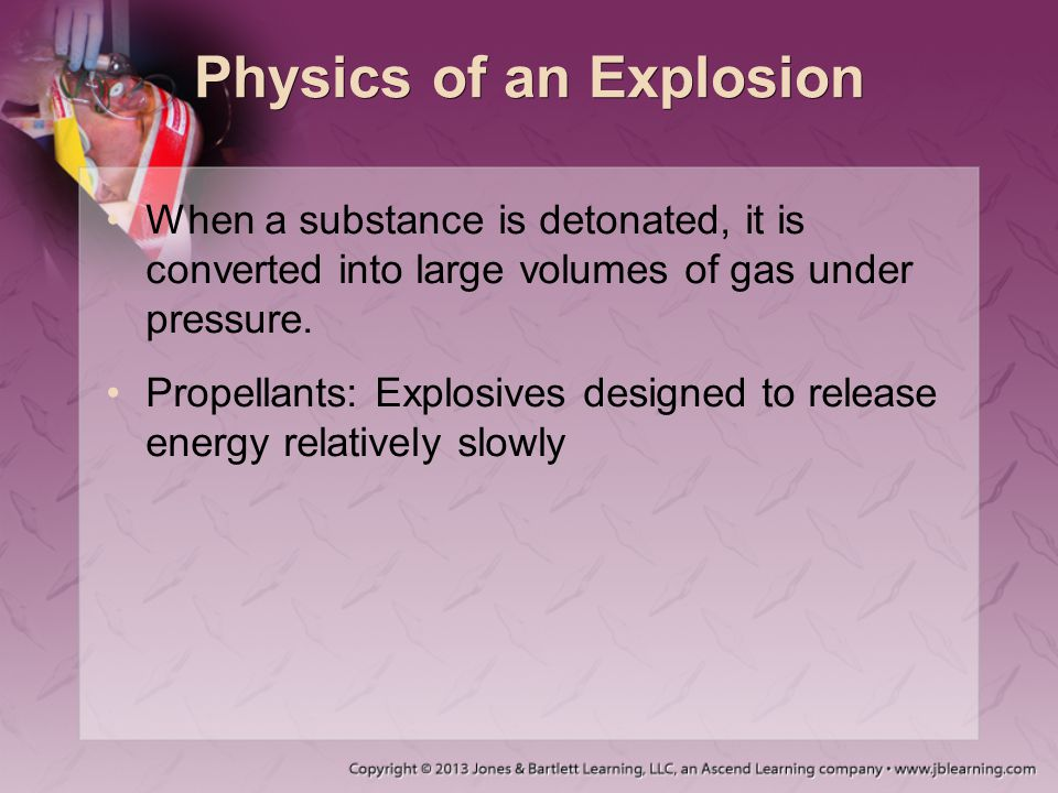Physics of an Explosion When a substance is detonated, it is converted into large volumes of gas under pressure. Propellants: Explosives designed to r