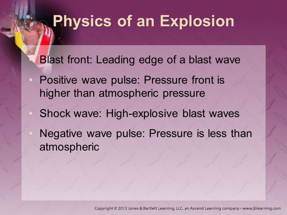 Physics of an Explosion Blast front: Leading edge of a blast wave Positive wave pulse: Pressure front is higher than atmospheric pressure Shock wave: