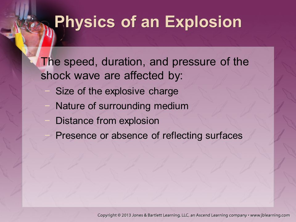 Physics of an Explosion The speed, duration, and pressure of the shock wave are affected by: −Size of the explosive charge −Nature of surrounding medi
