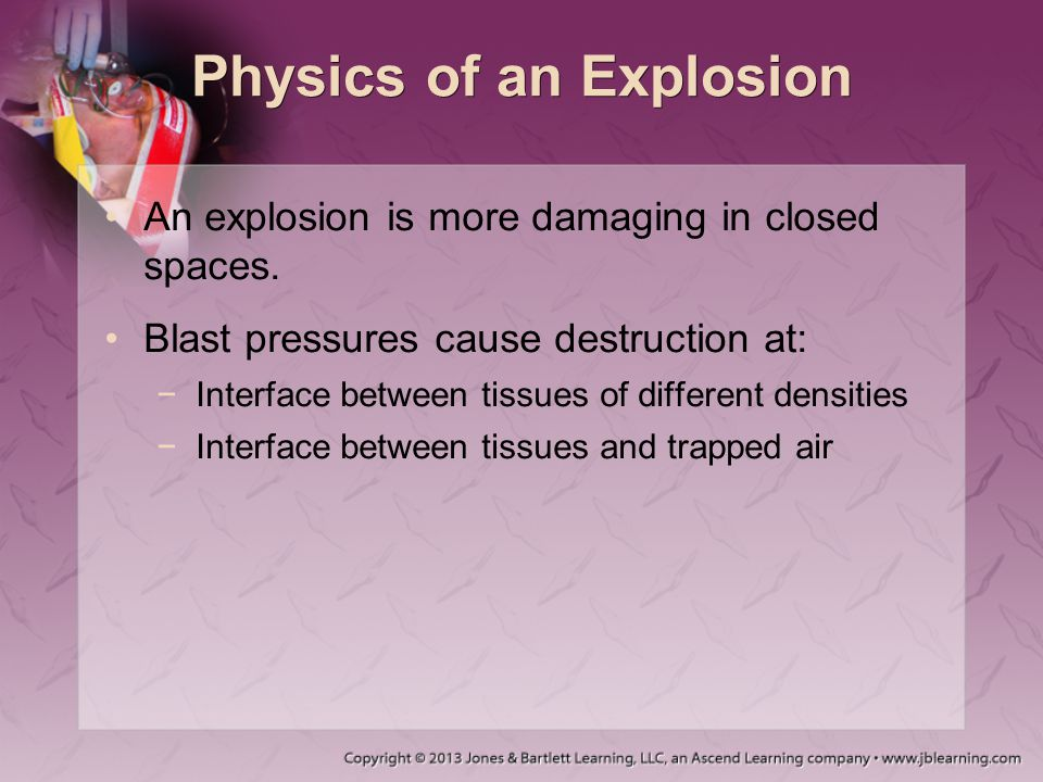 Physics of an Explosion An explosion is more damaging in closed spaces. Blast pressures cause destruction at: −Interface between tissues of different