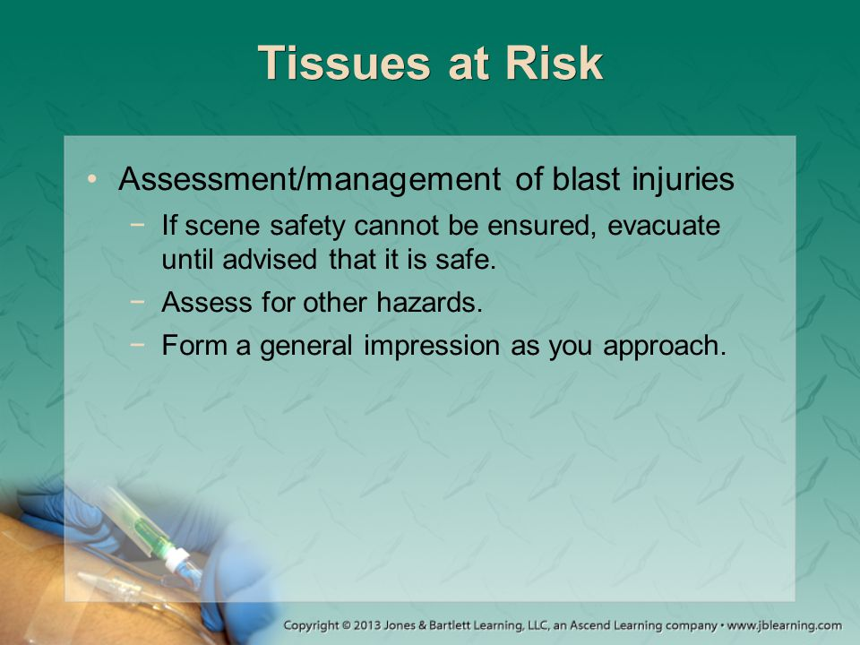 Tissues at Risk Assessment/management of blast injuries −If scene safety cannot be ensured, evacuate until advised that it is safe. −Assess for other
