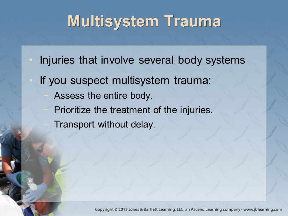Multisystem Trauma Injuries that involve several body systems If you suspect multisystem trauma: −Assess the entire body. −Prioritize the treatment of
