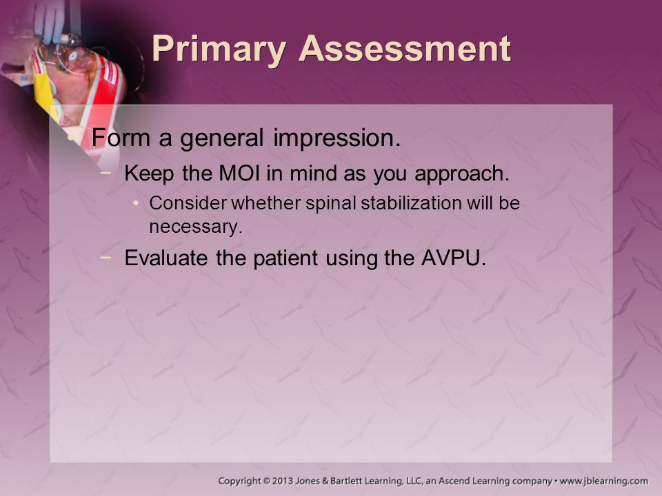 Primary Assessment Form a general impression. −Keep the MOI in mind as you approach. Consider whether spinal stabilization will be necessary. −Evaluat