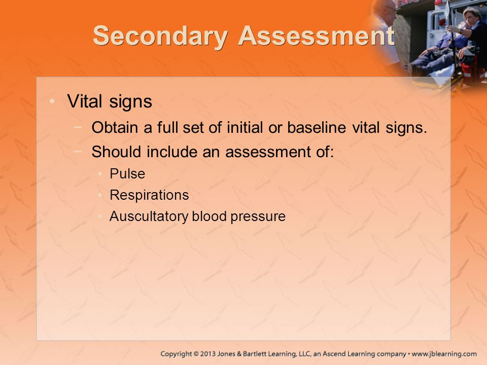 Secondary Assessment Vital signs −Obtain a full set of initial or baseline vital signs. −Should include an assessment of: Pulse Respirations Auscultat