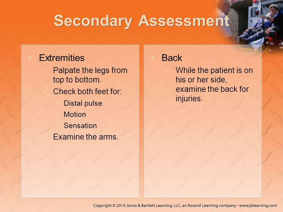 Secondary Assessment Extremities −Palpate the legs from top to bottom. −Check both feet for: Distal pulse Motion Sensation −Examine the arms. Back −Wh