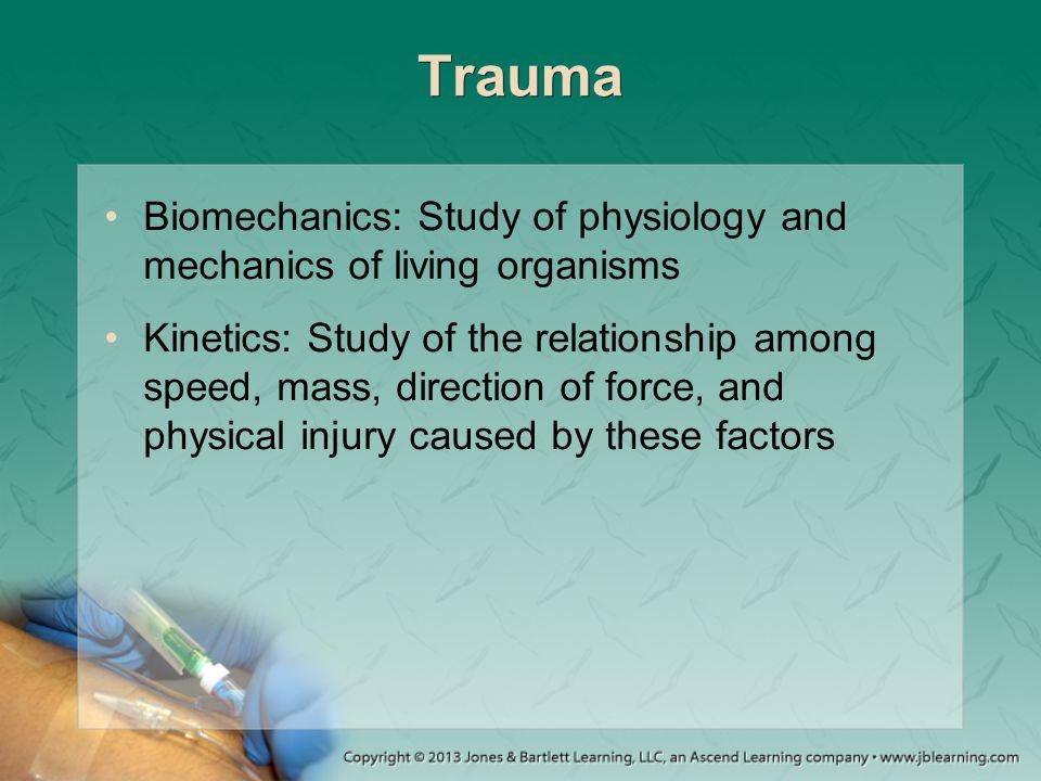 Trauma Biomechanics: Study of physiology and mechanics of living organisms Kinetics: Study of the relationship among speed, mass, direction of force,