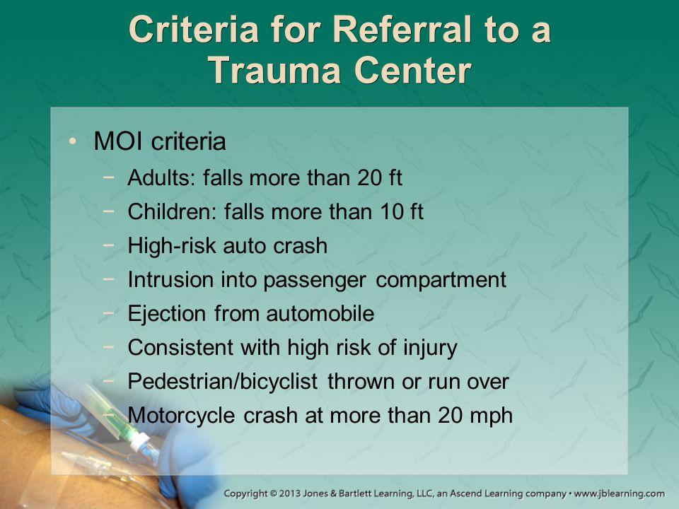Criteria for Referral to a Trauma Center MOI criteria −Adults: falls more than 20 ft −Children: falls more than 10 ft −High-risk auto crash −Intrusion