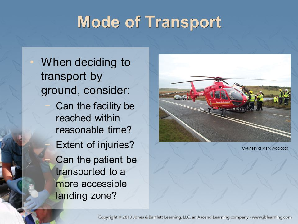 Mode of Transport When deciding to transport by ground, consider: −Can the facility be reached within reasonable time? −Extent of injuries? −Can the p