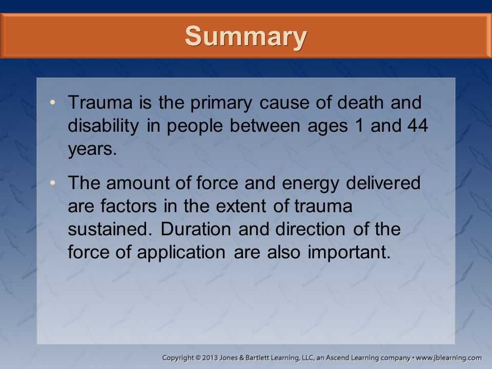 Summary Trauma is the primary cause of death and disability in people between ages 1 and 44 years. The amount of force and energy delivered are factor