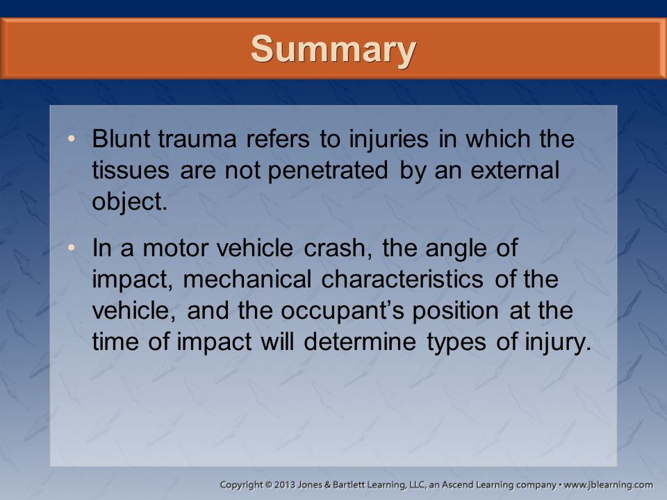 Summary Blunt trauma refers to injuries in which the tissues are not penetrated by an external object. In a motor vehicle crash, the angle of impact,