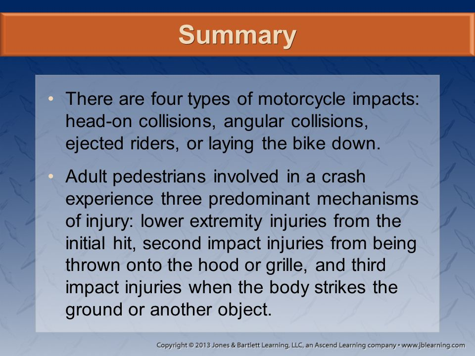 Summary There are four types of motorcycle impacts: head-on collisions, angular collisions, ejected riders, or laying the bike down. Adult pedestrians
