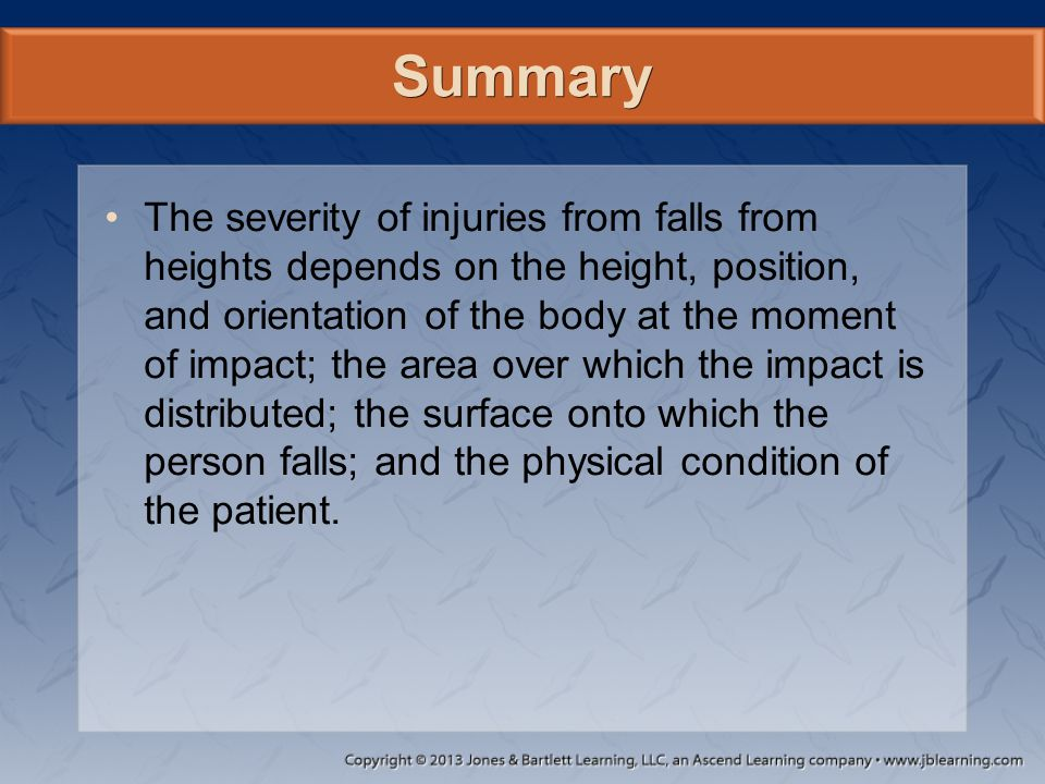 Summary The severity of injuries from falls from heights depends on the height, position, and orientation of the body at the moment of impact; the are