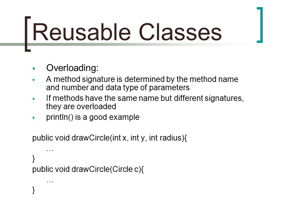 Reusable Classes  Overloading:  A method signature is determined by the method name and number and data type of parameters  If methods have the sam